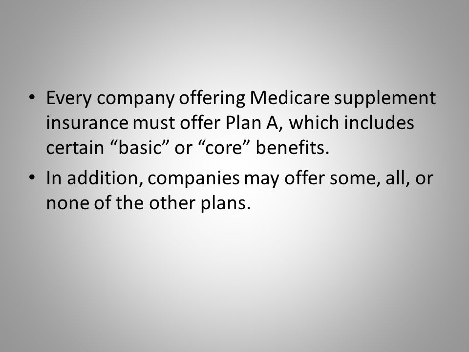 Every company offering Medicare supplement insurance must offer Plan A, which includes certain basic or core benefits.