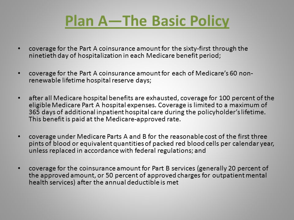 Plan A—The Basic Policy coverage for the Part A coinsurance amount for the sixty-first through the ninetieth day of hospitalization in each Medicare benefit period; coverage for the Part A coinsurance amount for each of Medicare's 60 non- renewable lifetime hospital reserve days; after all Medicare hospital benefits are exhausted, coverage for 100 percent of the eligible Medicare Part A hospital expenses.