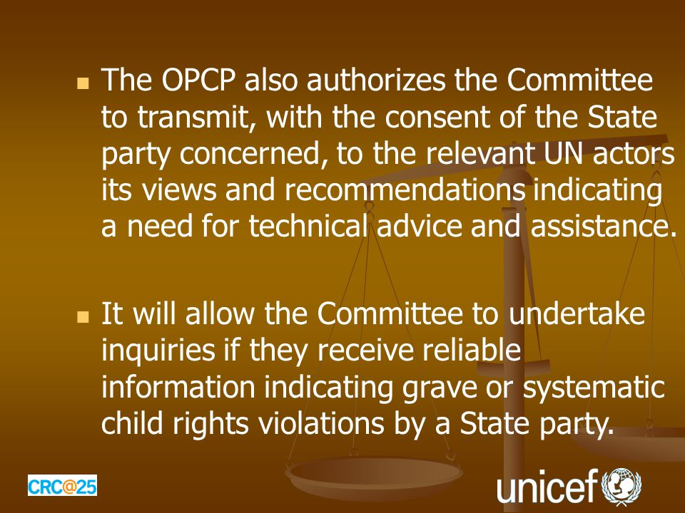 The OPCP also authorizes the Committee to transmit, with the consent of the State party concerned, to the relevant UN actors its views and recommendations indicating a need for technical advice and assistance.