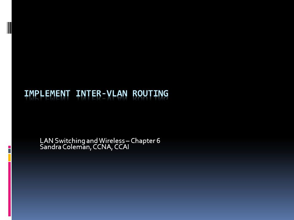 LAN Switching and Wireless – Chapter 6 Sandra Coleman, CCNA, CCAI