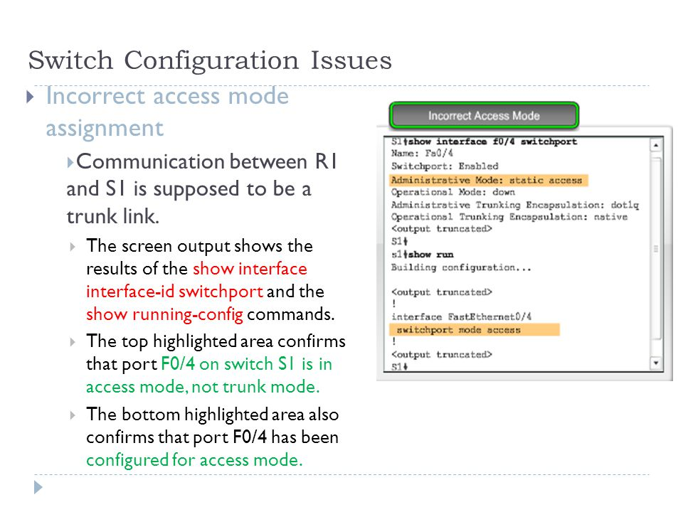Switch Configuration Issues  Incorrect access mode assignment  Communication between R1 and S1 is supposed to be a trunk link.