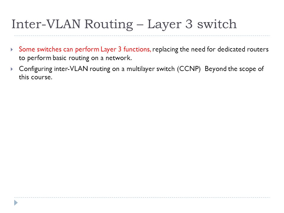 Inter-VLAN Routing – Layer 3 switch  Some switches can perform Layer 3 functions, replacing the need for dedicated routers to perform basic routing on a network.