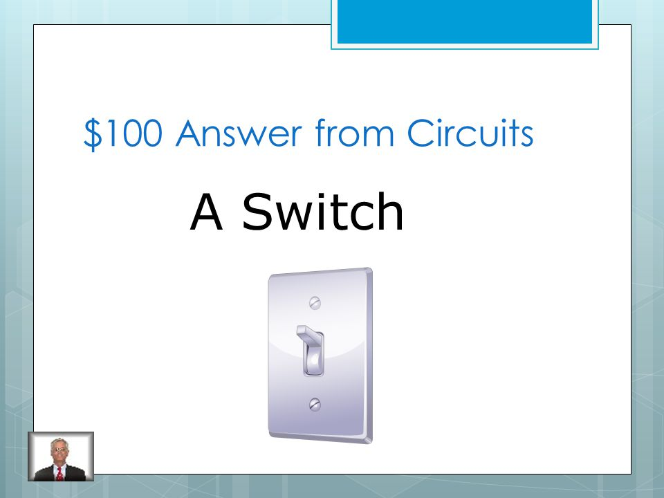 $100 Question from Circuits What is a device that opens or closes a circuit