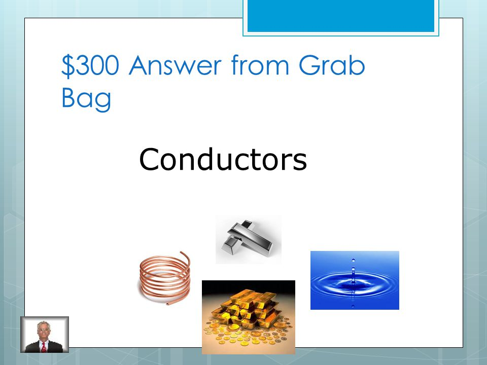 $300 Question from Grab Bag What is a material that allows electricity to move easily through it