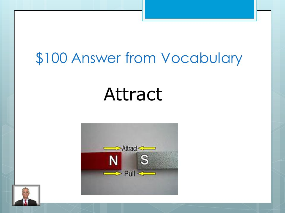 $200 Question from Vocabulary What is the action of moving apart when two objects have different charges