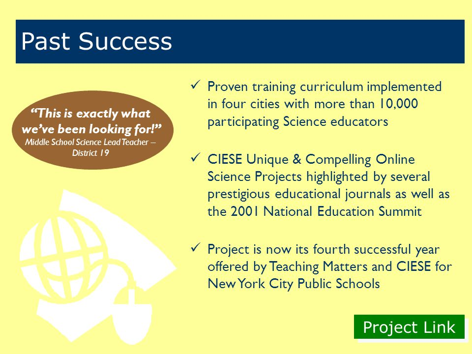Project Link Proven training curriculum implemented in four cities with more than 10,000 participating Science educators CIESE Unique & Compelling Online Science Projects highlighted by several prestigious educational journals as well as the 2001 National Education Summit Project is now its fourth successful year offered by Teaching Matters and CIESE for New York City Public Schools Past Success This is exactly what we've been looking for! Middle School Science Lead Teacher – District 19