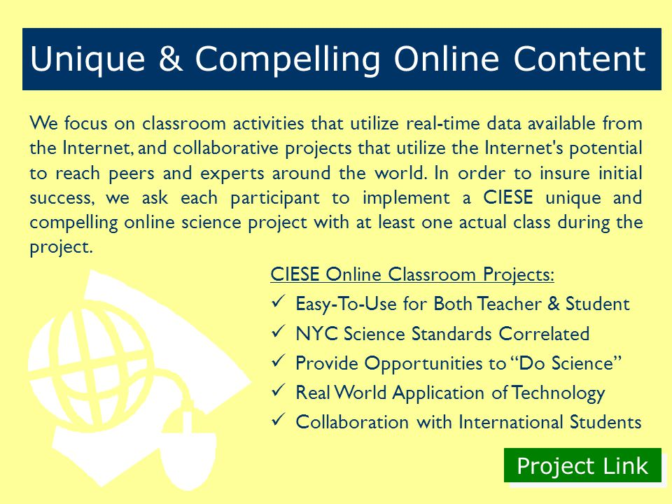 Project Link CIESE Online Classroom Projects: Easy-To-Use for Both Teacher & Student NYC Science Standards Correlated Provide Opportunities to Do Science Real World Application of Technology Collaboration with International Students Unique & Compelling Online Content We focus on classroom activities that utilize real-time data available from the Internet, and collaborative projects that utilize the Internet s potential to reach peers and experts around the world.
