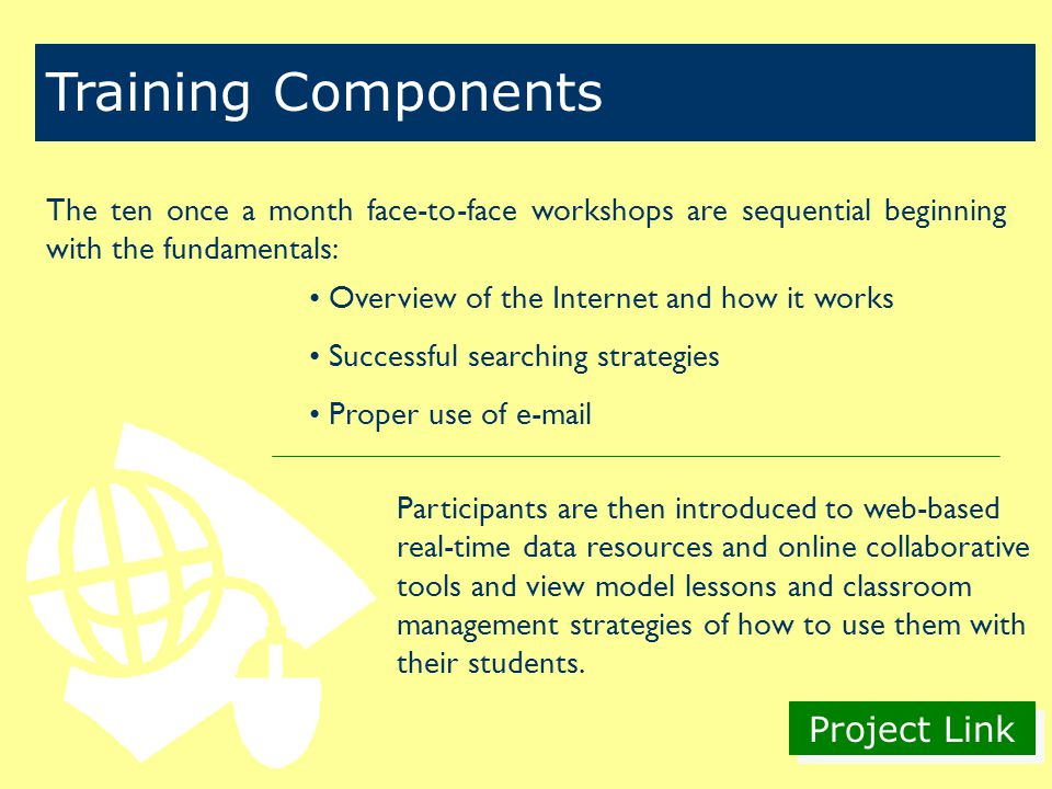 Project Link Training Components The ten once a month face-to-face workshops are sequential beginning with the fundamentals: Overview of the Internet and how it works Successful searching strategies Proper use of  Participants are then introduced to web-based real-time data resources and online collaborative tools and view model lessons and classroom management strategies of how to use them with their students.