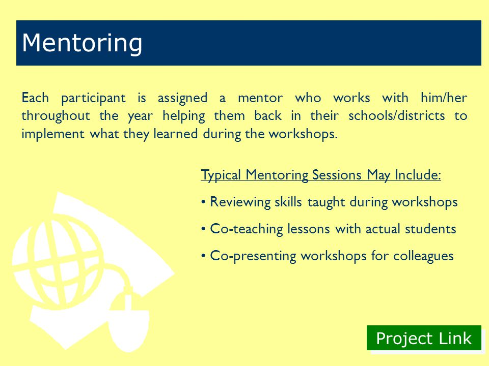 Project Link Mentoring Each participant is assigned a mentor who works with him/her throughout the year helping them back in their schools/districts to implement what they learned during the workshops.