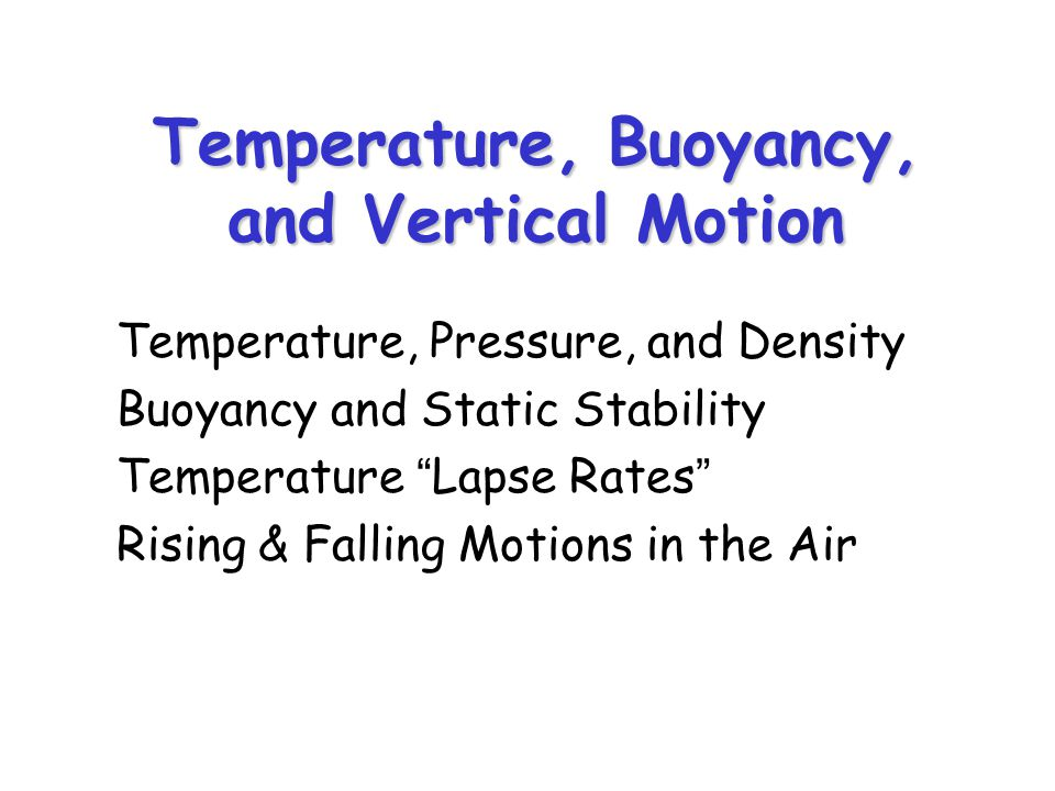 Temperature, Buoyancy, and Vertical Motion Temperature, Pressure, and Density Buoyancy and Static Stability Temperature Lapse Rates Rising & Falling Motions in the Air