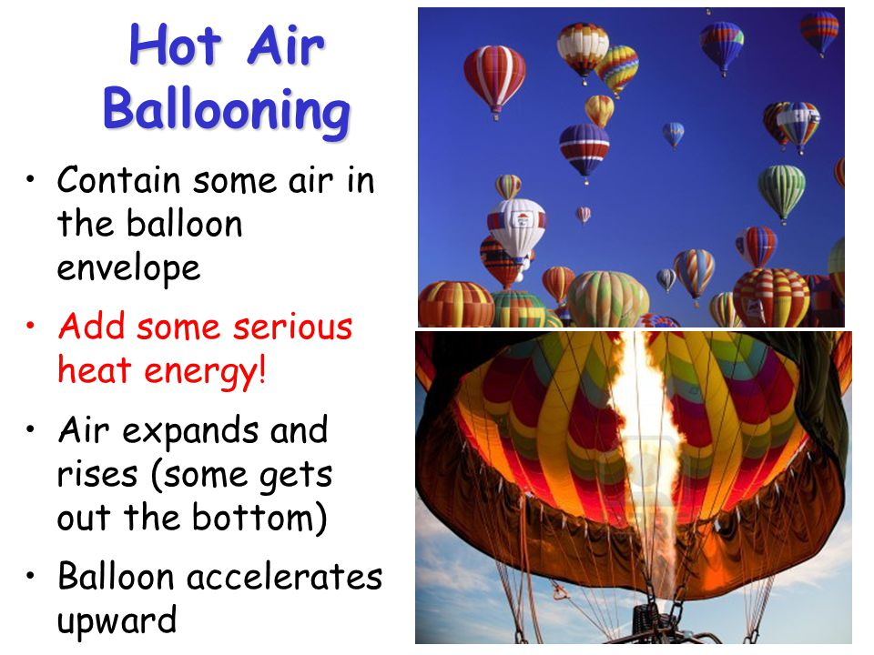 Hot Air Ballooning Contain some air in the balloon envelope Add some serious heat energy.