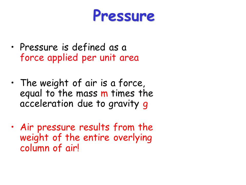 Pressure Pressure is defined as a force applied per unit area The weight of air is a force, equal to the mass m times the acceleration due to gravity g Air pressure results from the weight of the entire overlying column of air!