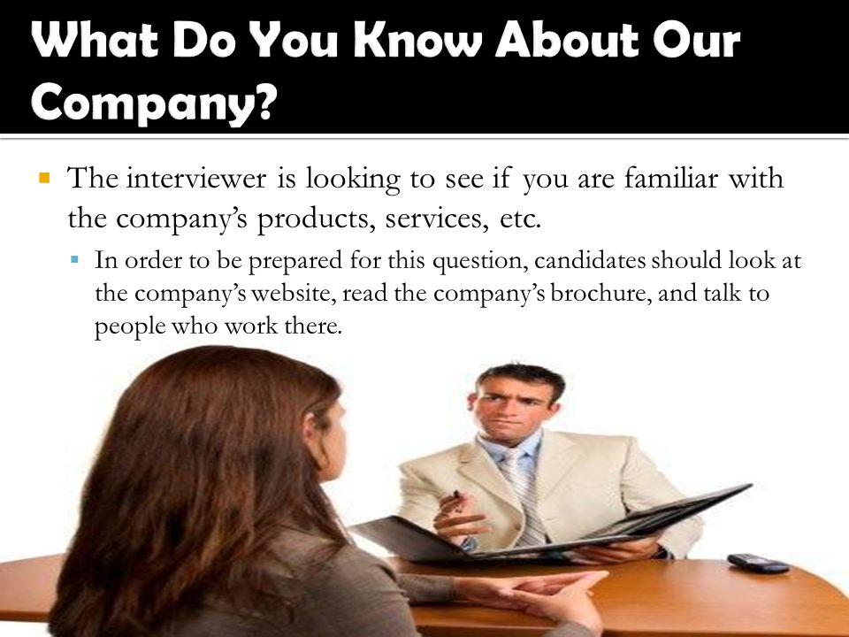  The interviewer is looking to see if you are familiar with the company's products, services, etc.