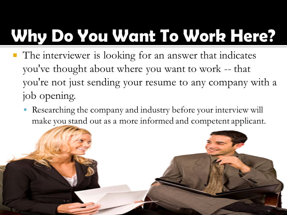 The interviewer is looking for an answer that indicates you ve thought about where you want to work -- that you re not just sending your resume to any company with a job opening.