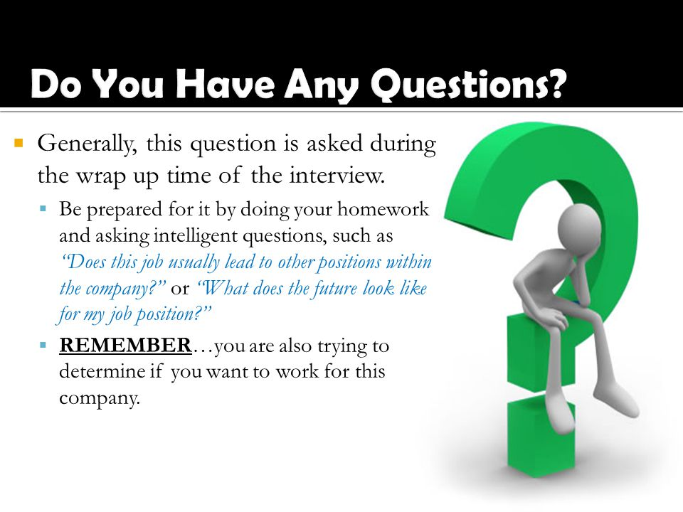  Generally, this question is asked during the wrap up time of the interview.