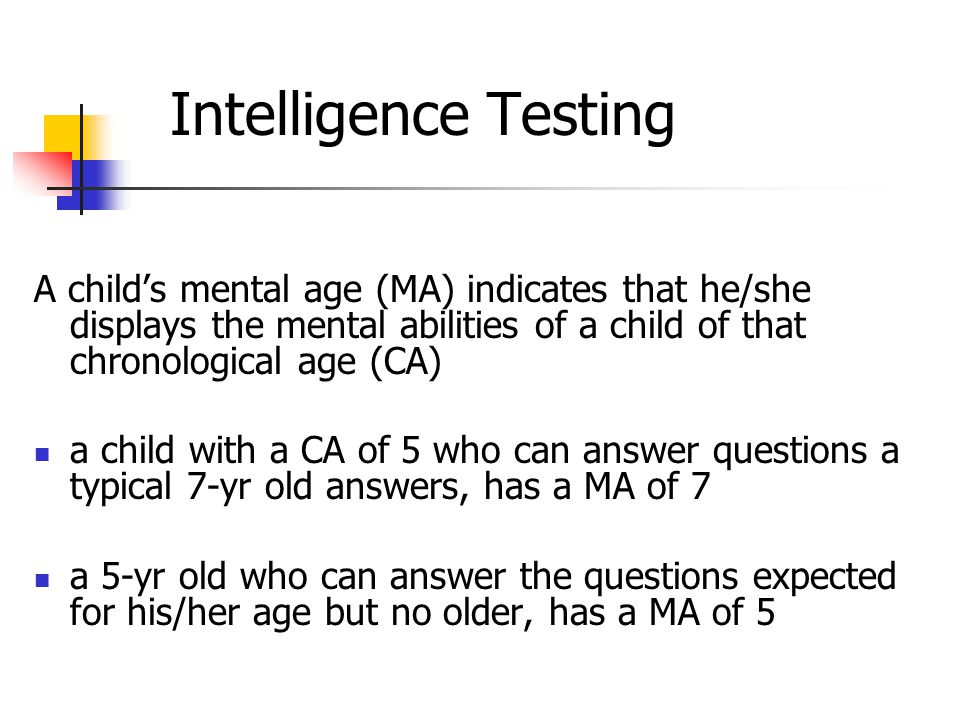 Intelligence Testing A child's mental age (MA) indicates that he/she displays the mental abilities of a child of that chronological age (CA) a child with a CA of 5 who can answer questions a typical 7-yr old answers, has a MA of 7 a 5-yr old who can answer the questions expected for his/her age but no older, has a MA of 5