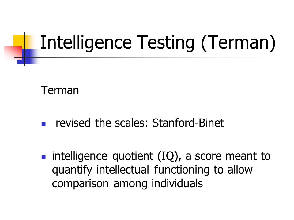 Intelligence Testing (Terman) Terman revised the scales: Stanford-Binet intelligence quotient (IQ), a score meant to quantify intellectual functioning to allow comparison among individuals
