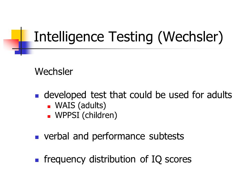 Intelligence Testing (Wechsler) Wechsler developed test that could be used for adults WAIS (adults) WPPSI (children) verbal and performance subtests frequency distribution of IQ scores