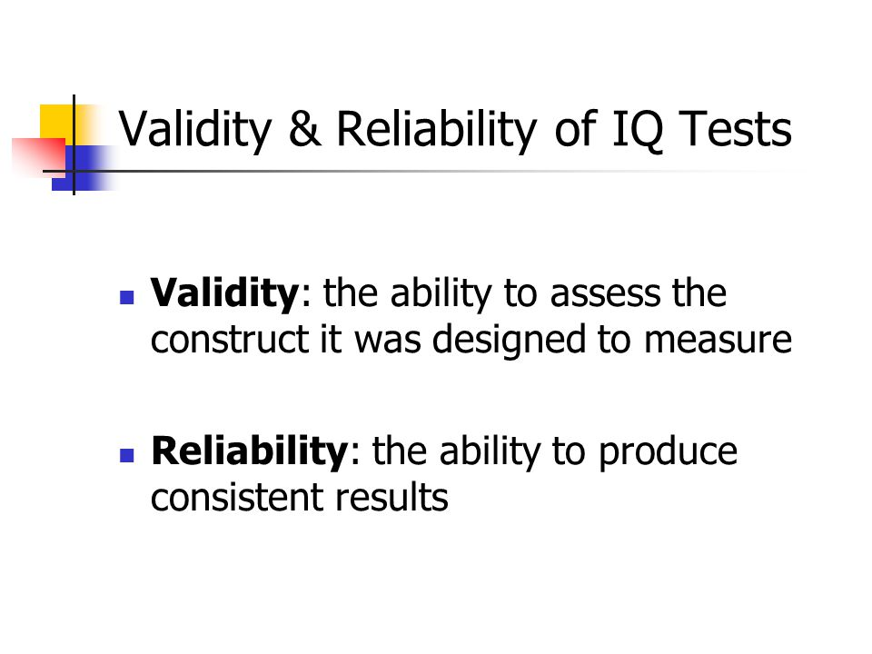 Validity & Reliability of IQ Tests Validity: the ability to assess the construct it was designed to measure Reliability: the ability to produce consistent results
