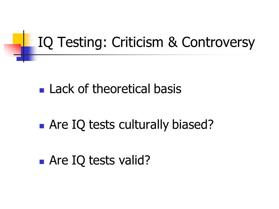 IQ Testing: Criticism & Controversy Lack of theoretical basis Are IQ tests culturally biased.