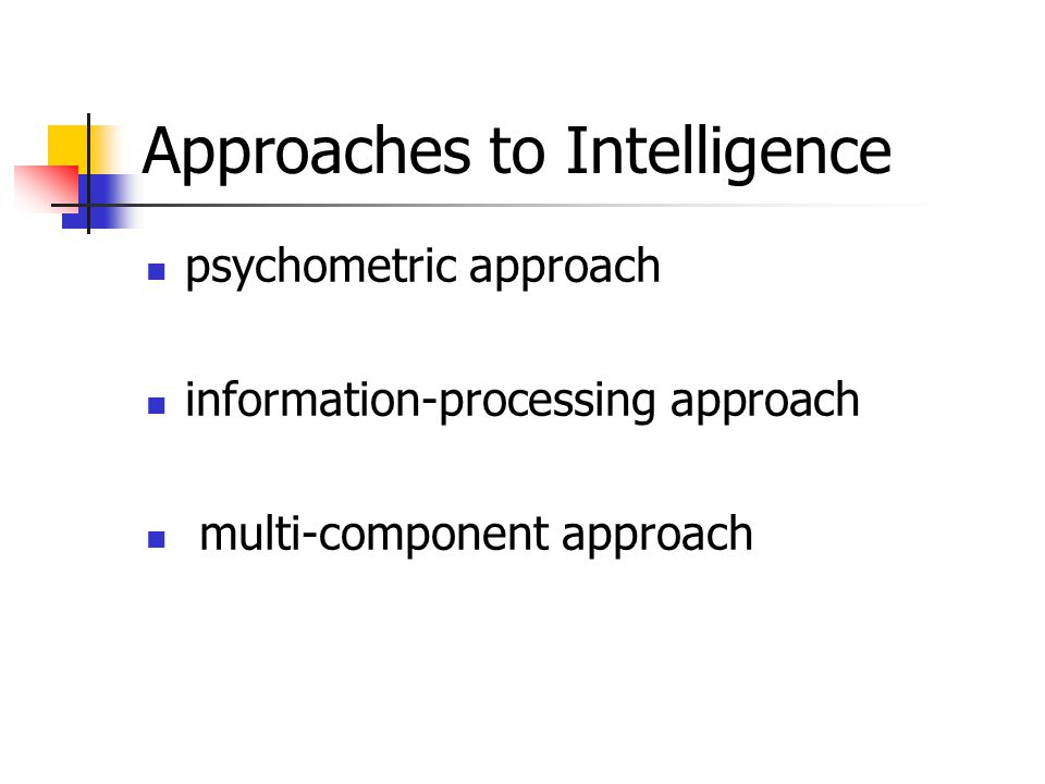 Approaches to Intelligence psychometric approach information-processing approach multi-component approach