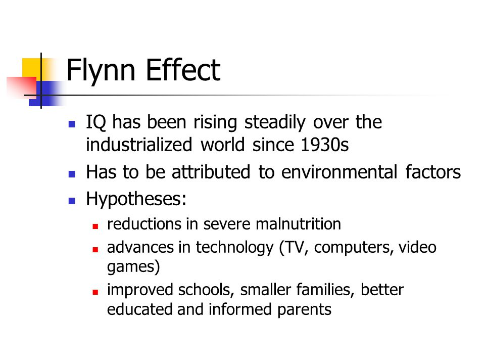 Flynn Effect IQ has been rising steadily over the industrialized world since 1930s Has to be attributed to environmental factors Hypotheses: reductions in severe malnutrition advances in technology (TV, computers, video games) improved schools, smaller families, better educated and informed parents
