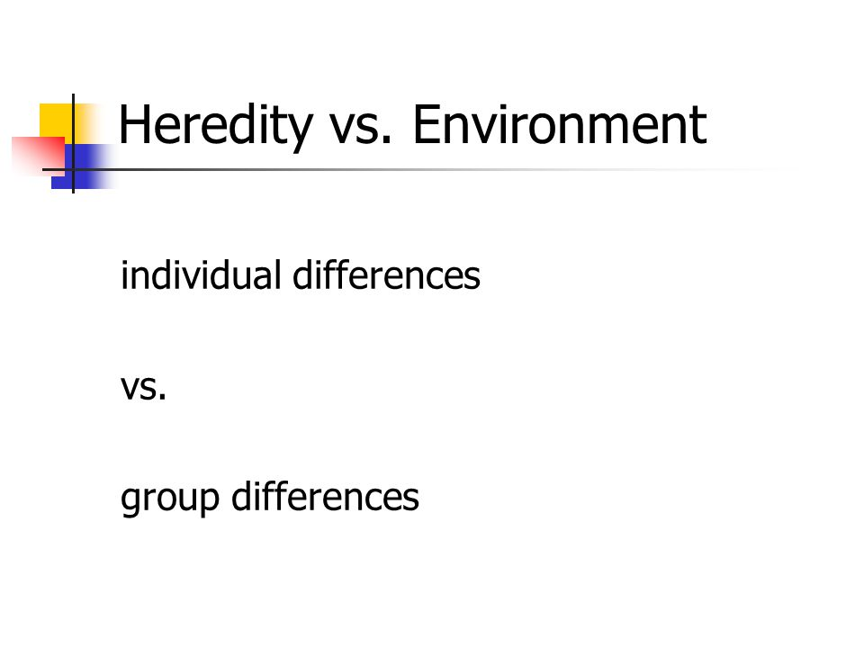 Heredity vs. Environment individual differences vs. group differences