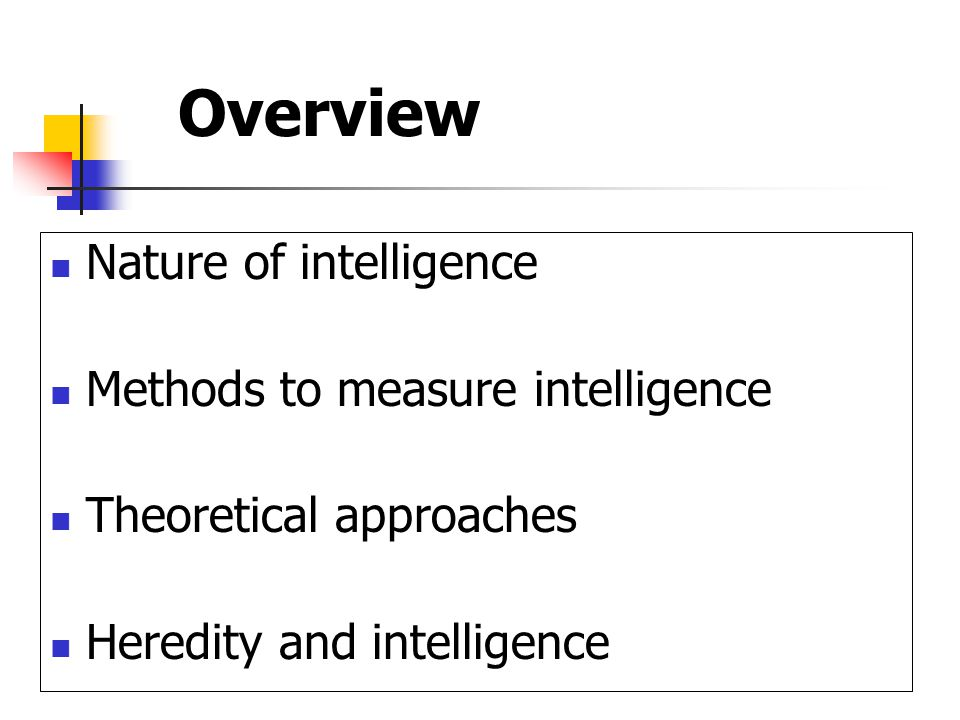Overview Nature of intelligence Methods to measure intelligence Theoretical approaches Heredity and intelligence