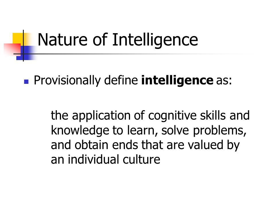 Nature of Intelligence Provisionally define intelligence as: the application of cognitive skills and knowledge to learn, solve problems, and obtain ends that are valued by an individual culture
