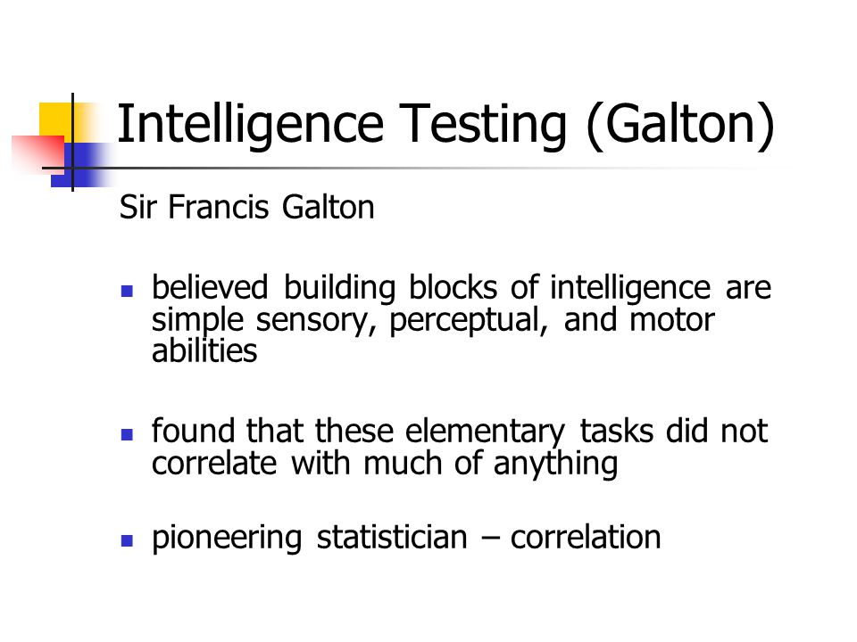 Intelligence Testing (Galton) Sir Francis Galton believed building blocks of intelligence are simple sensory, perceptual, and motor abilities found that these elementary tasks did not correlate with much of anything pioneering statistician – correlation