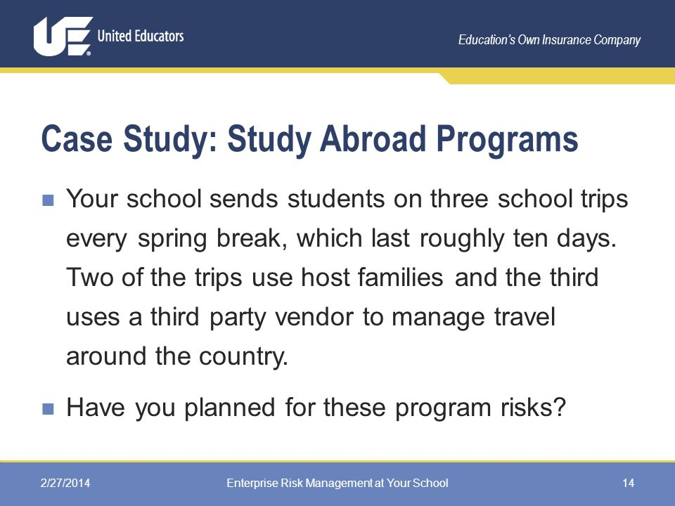 Education's Own Insurance Company Case Study: Study Abroad Programs Your school sends students on three school trips every spring break, which last roughly ten days.