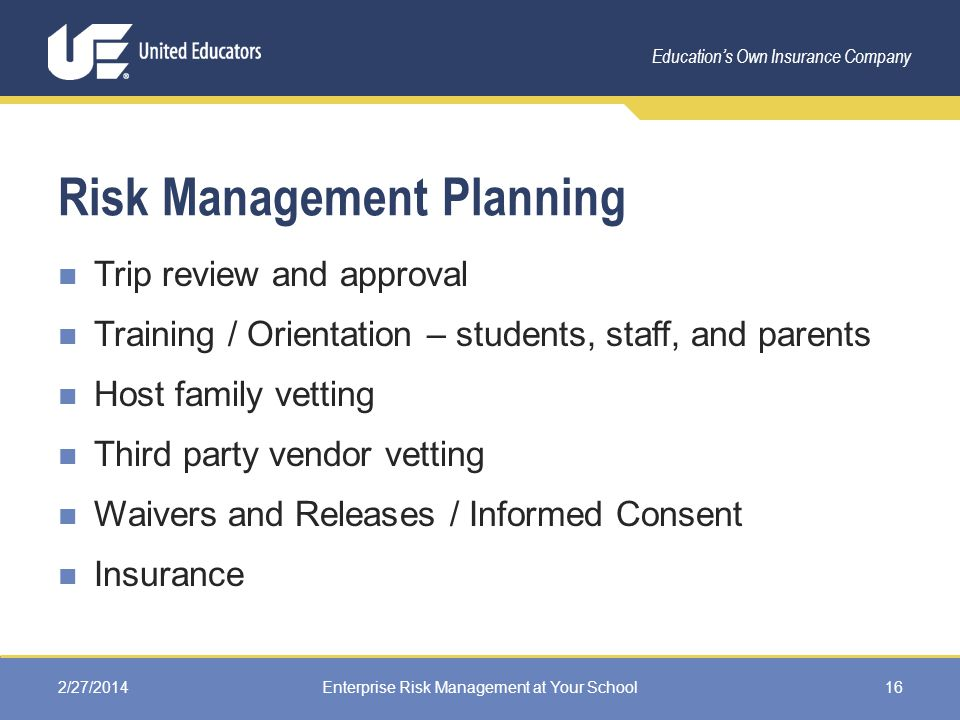 Education's Own Insurance Company Risk Management Planning Trip review and approval Training / Orientation – students, staff, and parents Host family vetting Third party vendor vetting Waivers and Releases / Informed Consent Insurance 2/27/2014Enterprise Risk Management at Your School16