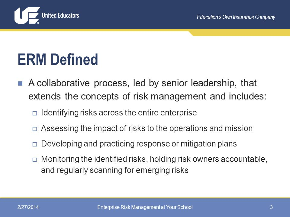 Education's Own Insurance Company ERM Defined A collaborative process, led by senior leadership, that extends the concepts of risk management and includes:  Identifying risks across the entire enterprise  Assessing the impact of risks to the operations and mission  Developing and practicing response or mitigation plans  Monitoring the identified risks, holding risk owners accountable, and regularly scanning for emerging risks 2/27/2014Enterprise Risk Management at Your School3
