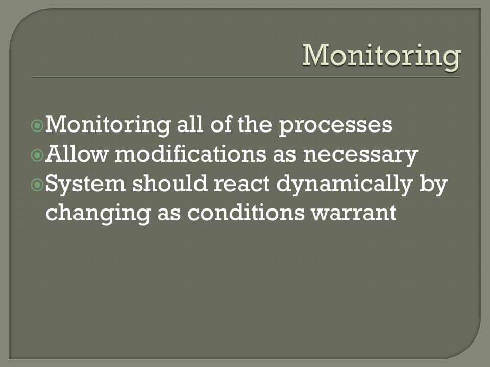  Monitoring all of the processes  Allow modifications as necessary  System should react dynamically by changing as conditions warrant