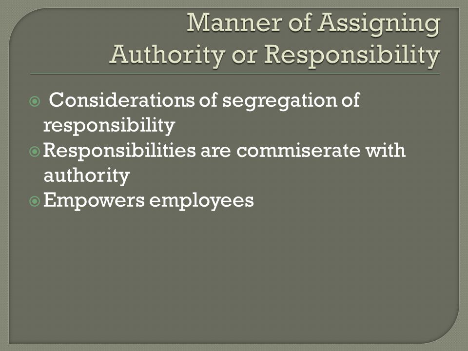 Considerations of segregation of responsibility  Responsibilities are commiserate with authority  Empowers employees