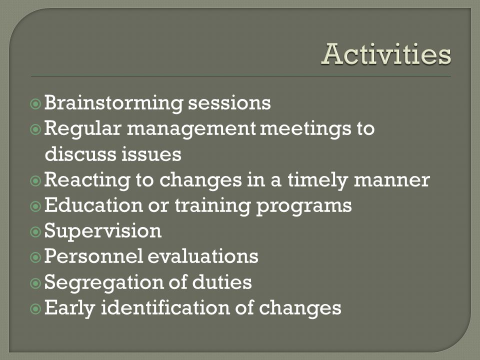  Brainstorming sessions  Regular management meetings to discuss issues  Reacting to changes in a timely manner  Education or training programs  Supervision  Personnel evaluations  Segregation of duties  Early identification of changes