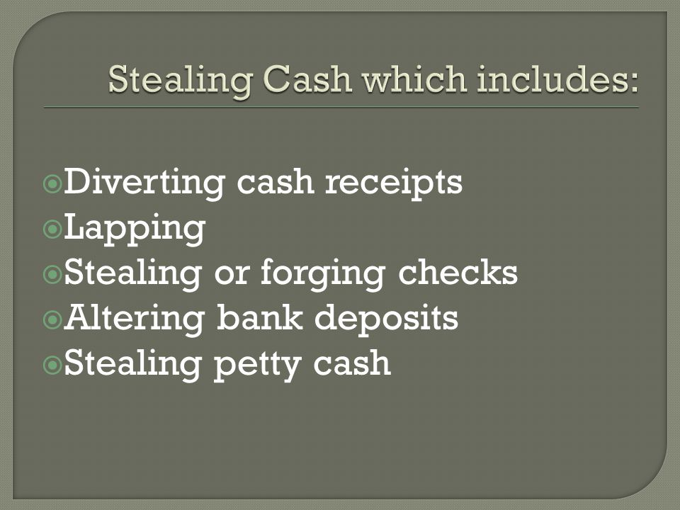  Diverting cash receipts  Lapping  Stealing or forging checks  Altering bank deposits  Stealing petty cash