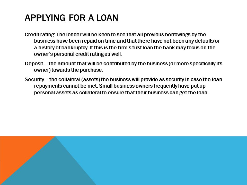 APPLYING FOR A LOAN Credit rating: The lender will be keen to see that all previous borrowings by the business have been repaid on time and that there have not been any defaults or a history of bankruptcy.
