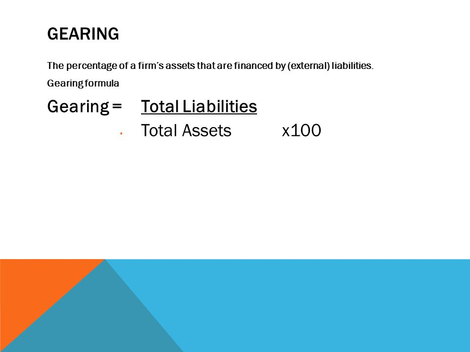 GEARING The percentage of a firm's assets that are financed by (external) liabilities.