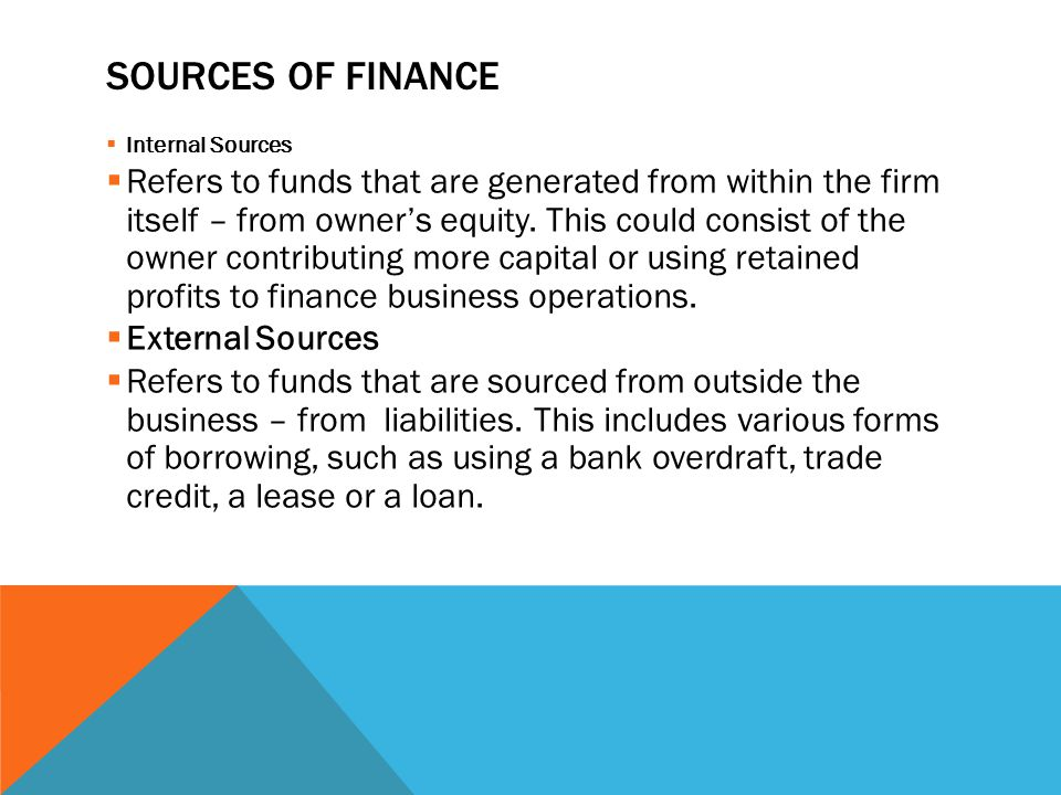 SOURCES OF FINANCE  Internal Sources  Refers to funds that are generated from within the firm itself – from owner's equity.
