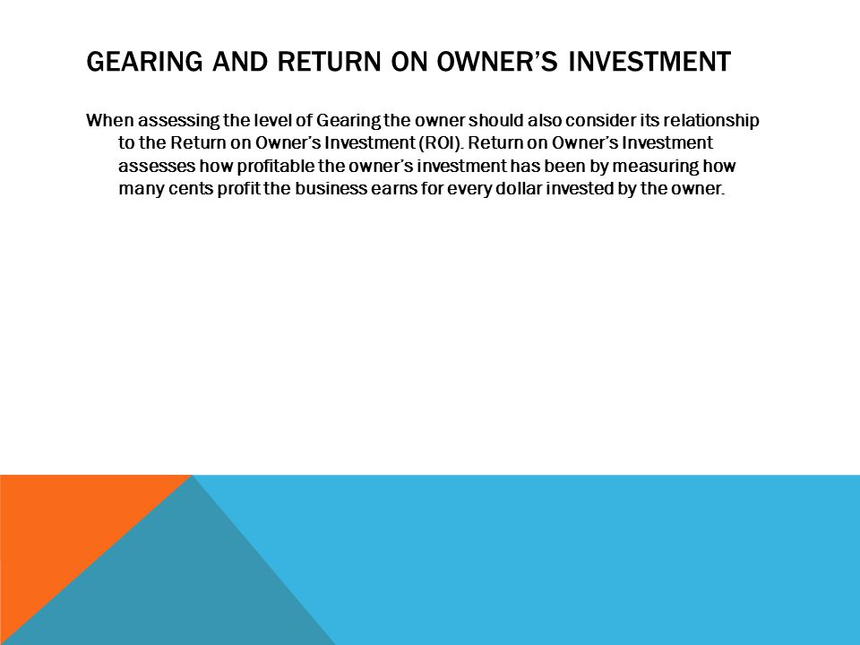 GEARING AND RETURN ON OWNER'S INVESTMENT When assessing the level of Gearing the owner should also consider its relationship to the Return on Owner's Investment (ROI).