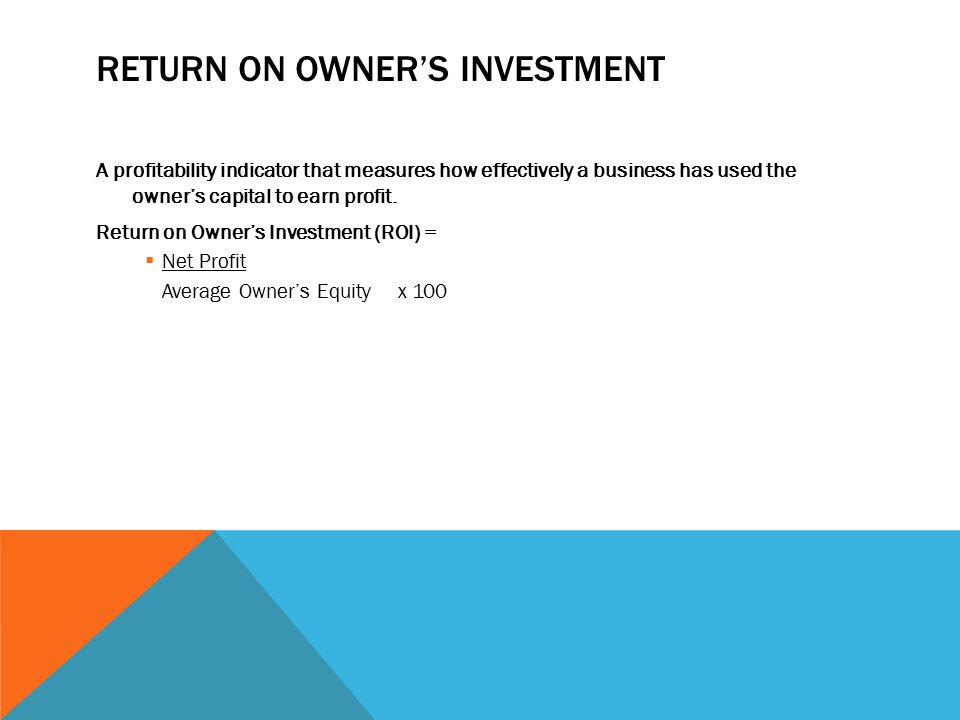 RETURN ON OWNER'S INVESTMENT A profitability indicator that measures how effectively a business has used the owner's capital to earn profit.