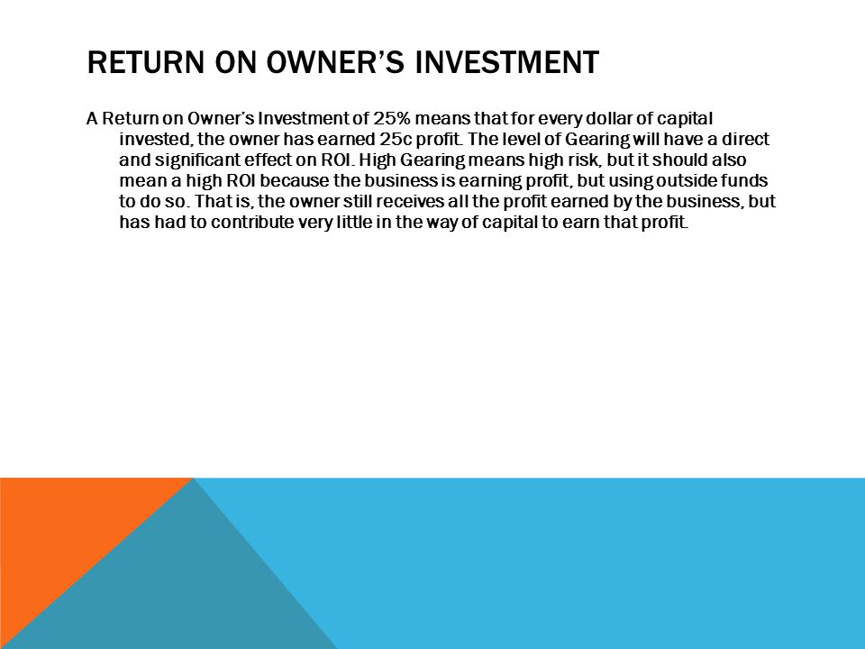 RETURN ON OWNER'S INVESTMENT A Return on Owner's Investment of 25% means that for every dollar of capital invested, the owner has earned 25c profit.