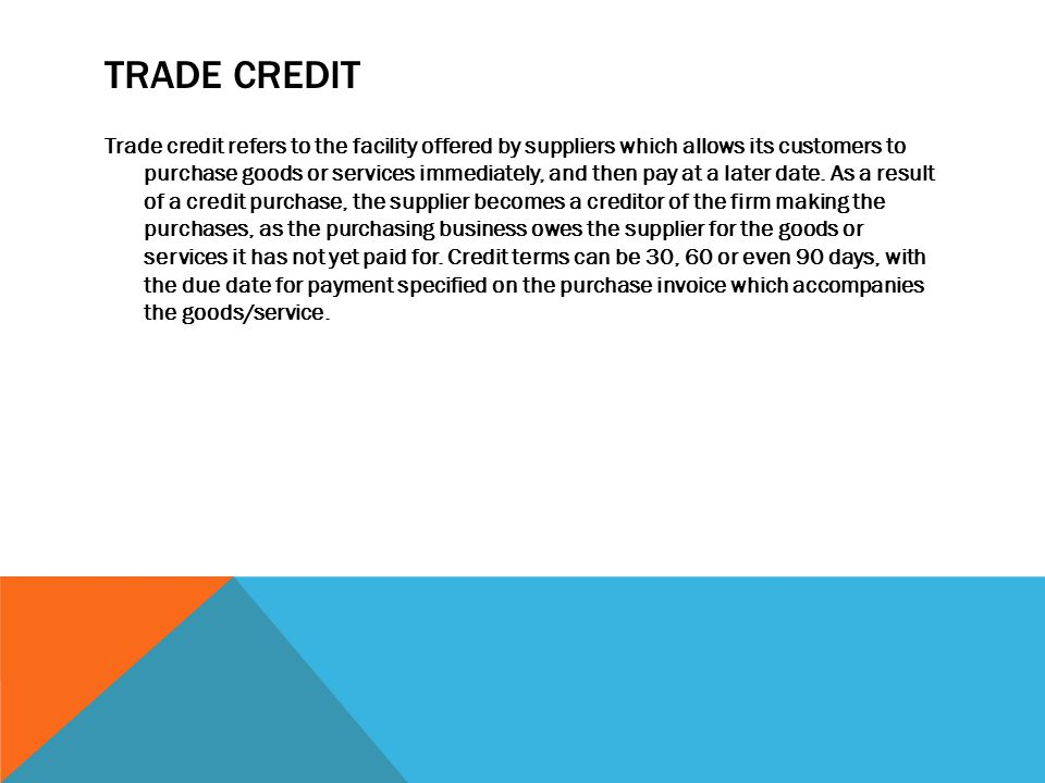 TRADE CREDIT Trade credit refers to the facility offered by suppliers which allows its customers to purchase goods or services immediately, and then pay at a later date.
