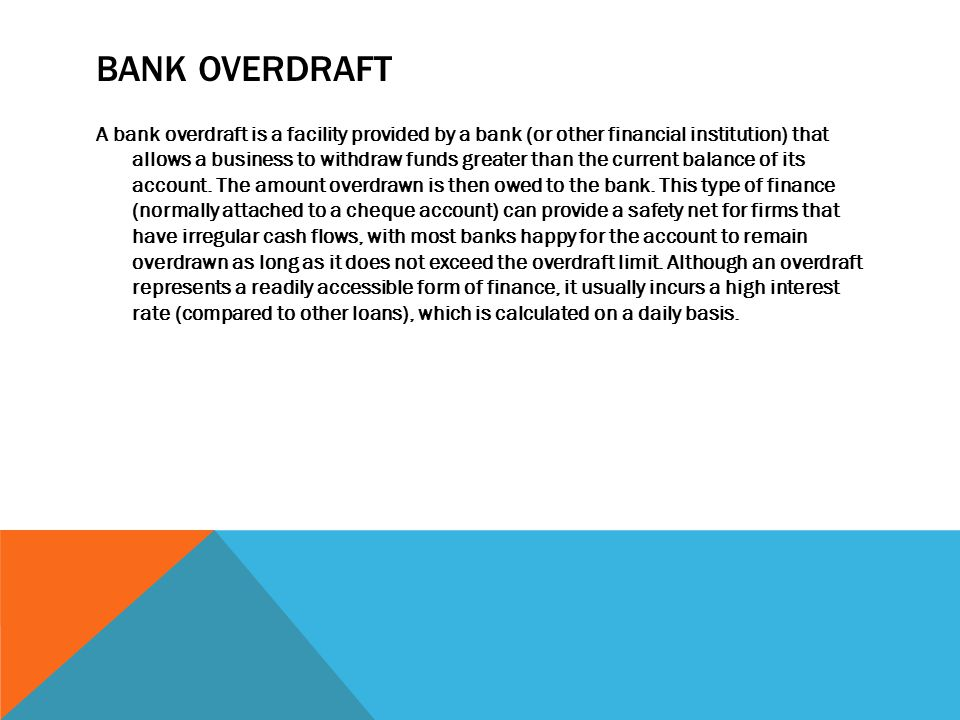 BANK OVERDRAFT A bank overdraft is a facility provided by a bank (or other financial institution) that allows a business to withdraw funds greater than the current balance of its account.