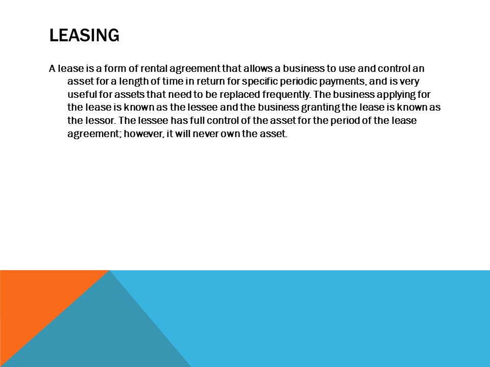LEASING A lease is a form of rental agreement that allows a business to use and control an asset for a length of time in return for specific periodic payments, and is very useful for assets that need to be replaced frequently.