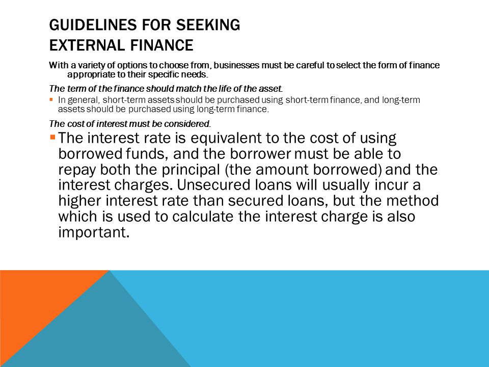 GUIDELINES FOR SEEKING EXTERNAL FINANCE With a variety of options to choose from, businesses must be careful to select the form of finance appropriate to their specific needs.
