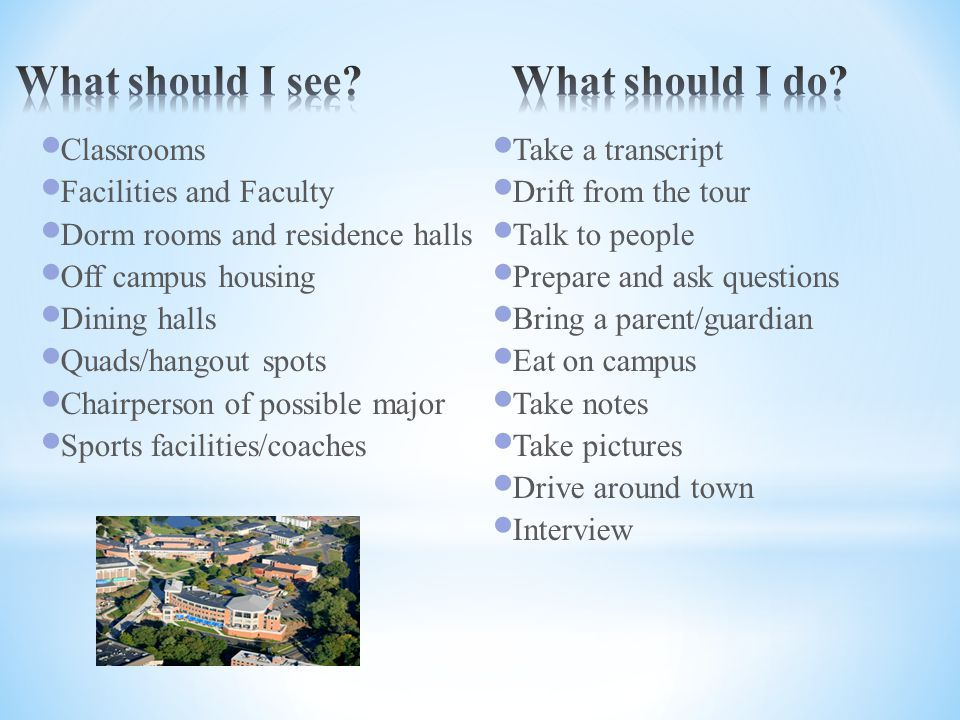 Classrooms Facilities and Faculty Dorm rooms and residence halls Off campus housing Dining halls Quads/hangout spots Chairperson of possible major Sports facilities/coaches Take a transcript Drift from the tour Talk to people Prepare and ask questions Bring a parent/guardian Eat on campus Take notes Take pictures Drive around town Interview