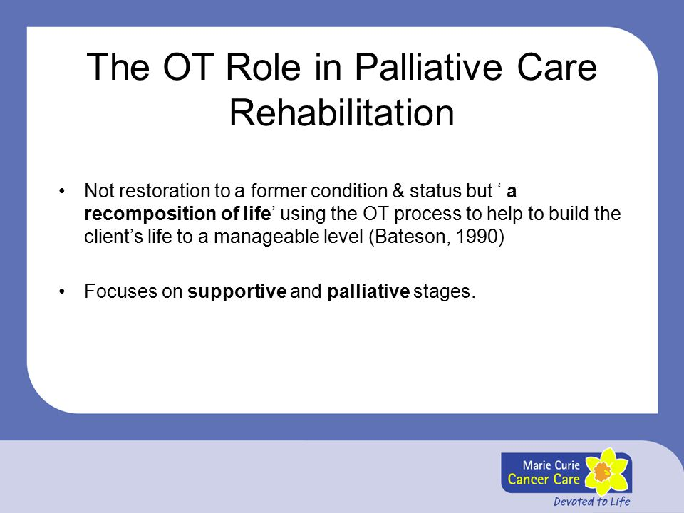 The OT Role in Palliative Care Rehabilitation Not restoration to a former condition & status but ' a recomposition of life' using the OT process to help to build the client's life to a manageable level (Bateson, 1990) Focuses on supportive and palliative stages.