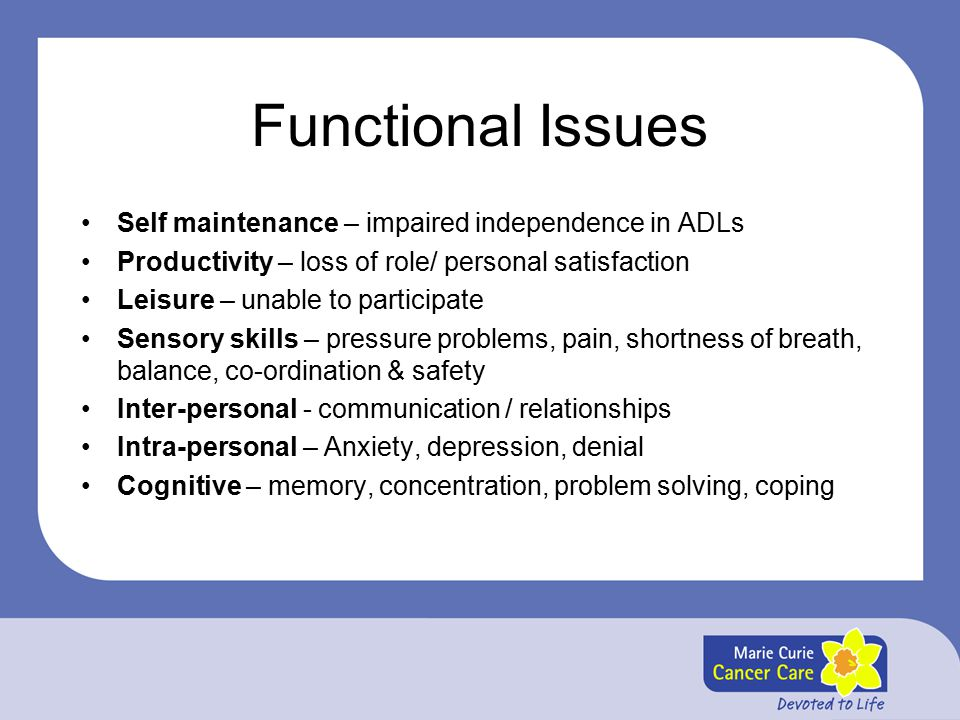 Functional Issues Self maintenance – impaired independence in ADLs Productivity – loss of role/ personal satisfaction Leisure – unable to participate Sensory skills – pressure problems, pain, shortness of breath, balance, co-ordination & safety Inter-personal - communication / relationships Intra-personal – Anxiety, depression, denial Cognitive – memory, concentration, problem solving, coping